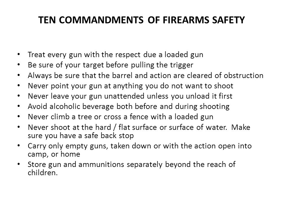 TEN COMMANDMENTS OF FIREARMS SAFETY Treat every gun with the respect due a loaded gun Be sure of your target before pulling the trigger Always be sure that the barrel and action are cleared of obstruction Never point your gun at anything you do not want to shoot Never leave your gun unattended unless you unload it first Avoid alcoholic beverage both before and during shooting Never climb a tree or cross a fence with a loaded gun Never shoot at the hard / flat surface or surface of water.
