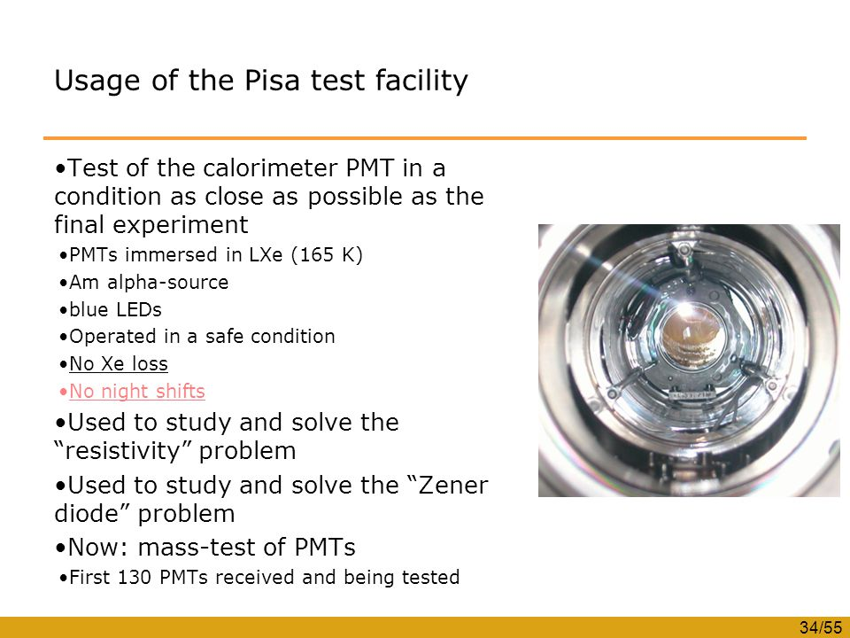 34/55 Usage of the Pisa test facility Test of the calorimeter PMT in a condition as close as possible as the final experiment PMTs immersed in LXe (165 K) Am alpha-source blue LEDs Operated in a safe condition No Xe loss No night shifts Used to study and solve the resistivity problem Used to study and solve the Zener diode problem Now: mass-test of PMTs First 130 PMTs received and being tested