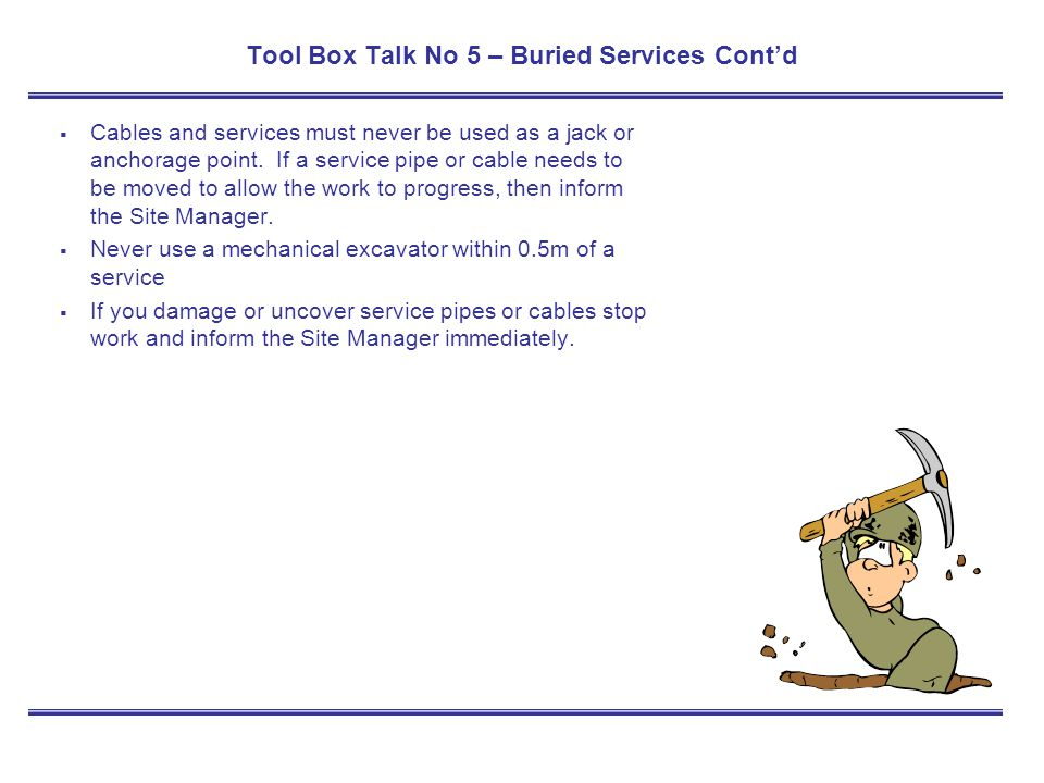 Tool Box Talk No 5 – Buried Services Contd Cables and services must never be used as a jack or anchorage point. If a service pipe or cable needs to be