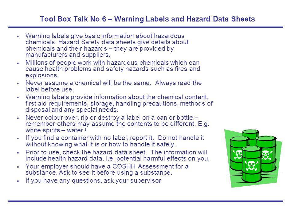 Tool Box Talk No 6 – Warning Labels and Hazard Data Sheets Warning labels give basic information about hazardous chemicals. Hazard Safety data sheets