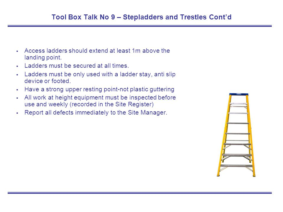 Tool Box Talk No 9 – Stepladders and Trestles Contd Access ladders should extend at least 1m above the landing point. Ladders must be secured at all t