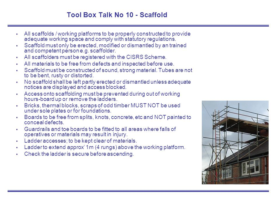 Tool Box Talk No 10 - Scaffold All scaffolds / working platforms to be properly constructed to provide adequate working space and comply with statutor