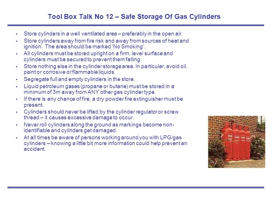 Tool Box Talk No 12 – Safe Storage Of Gas Cylinders Store cylinders in a well ventilated area – preferably in the open air. Store cylinders away from