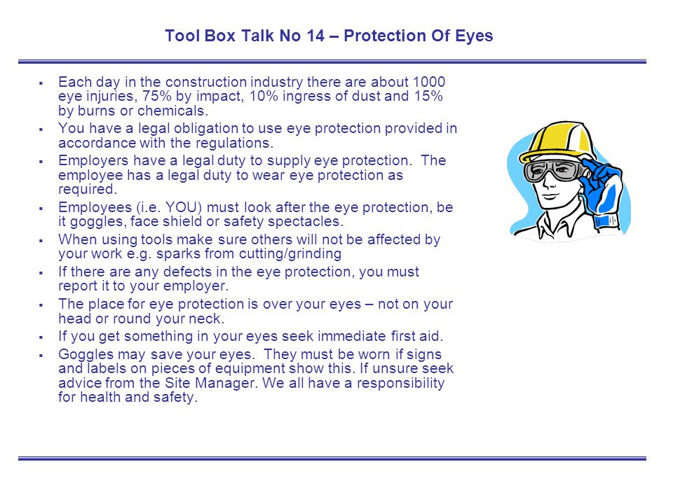 Tool Box Talk No 14 – Protection Of Eyes Each day in the construction industry there are about 1000 eye injuries, 75% by impact, 10% ingress of dust a