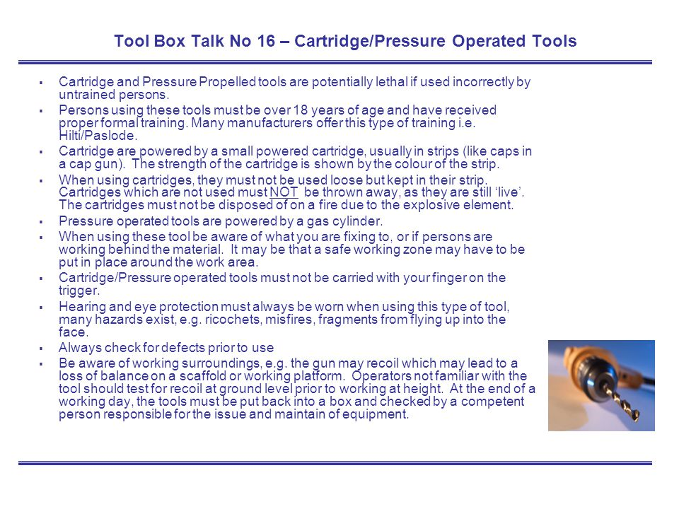 Tool Box Talk No 16 – Cartridge/Pressure Operated Tools Cartridge and Pressure Propelled tools are potentially lethal if used incorrectly by untrained