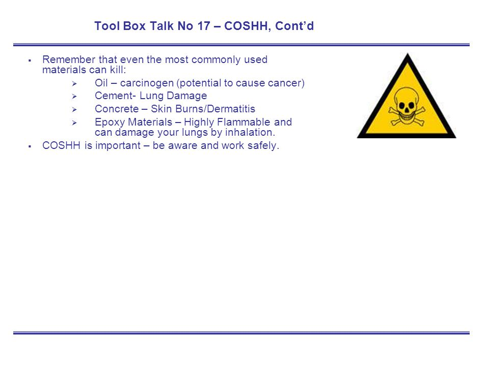 Tool Box Talk No 17 – COSHH, Contd Remember that even the most commonly used materials can kill: Oil – carcinogen (potential to cause cancer) Cement-