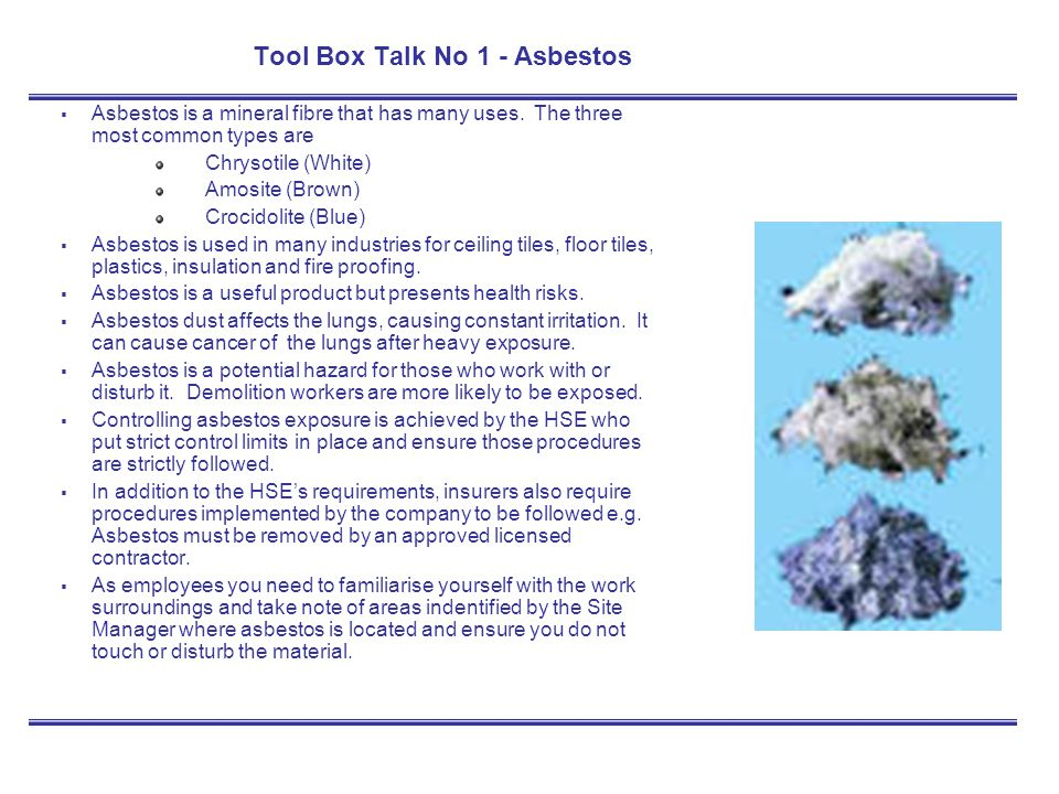 Tool Box Talk No 1 - Asbestos Asbestos is a mineral fibre that has many uses. The three most common types are Chrysotile (White) Amosite (Brown) Croci