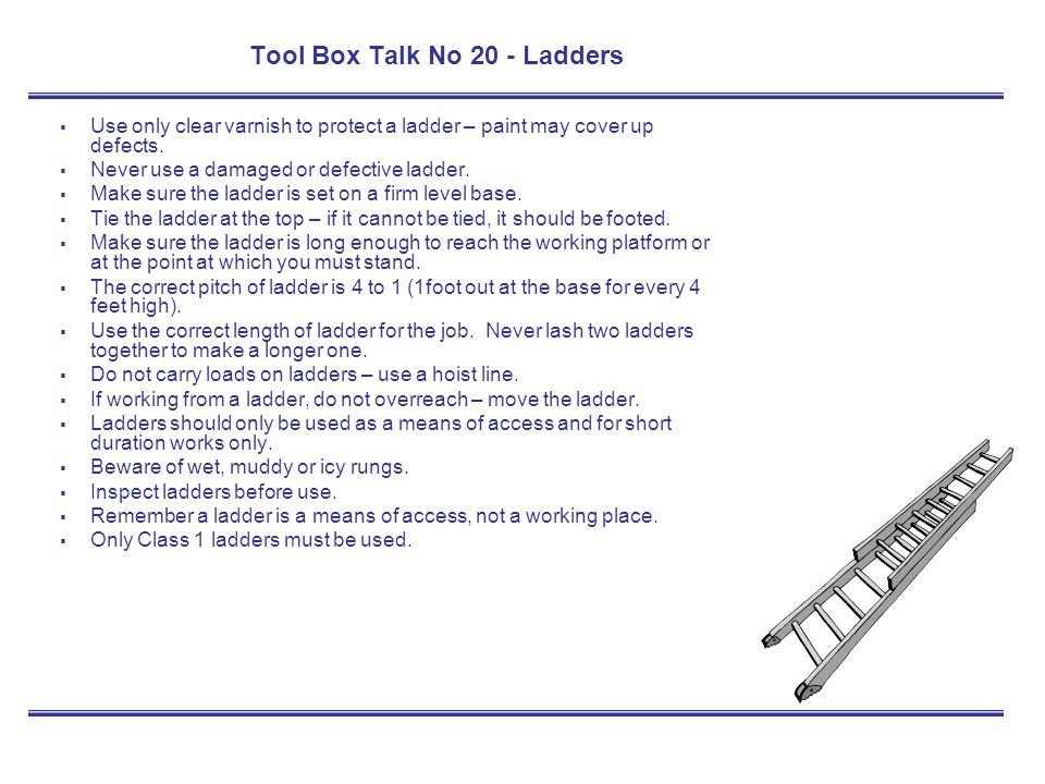 Tool Box Talk No 20 - Ladders Use only clear varnish to protect a ladder – paint may cover up defects. Never use a damaged or defective ladder. Make s