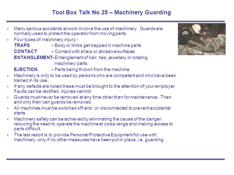 Tool Box Talk No 25 – Machinery Guarding Many serious accidents at work involve the use of machinery. Guards are normally used to protect the operator