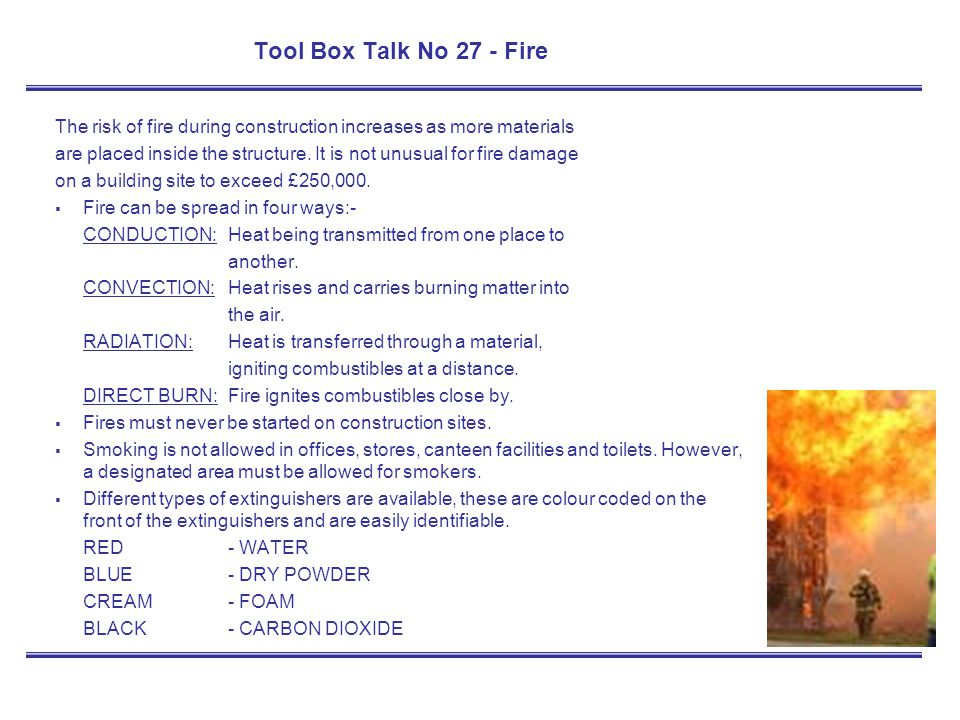 Tool Box Talk No 27 - Fire The risk of fire during construction increases as more materials are placed inside the structure. It is not unusual for fir