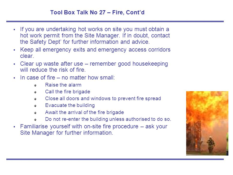 Tool Box Talk No 27 – Fire, Contd If you are undertaking hot works on site you must obtain a hot work permit from the Site Manager. If in doubt, conta