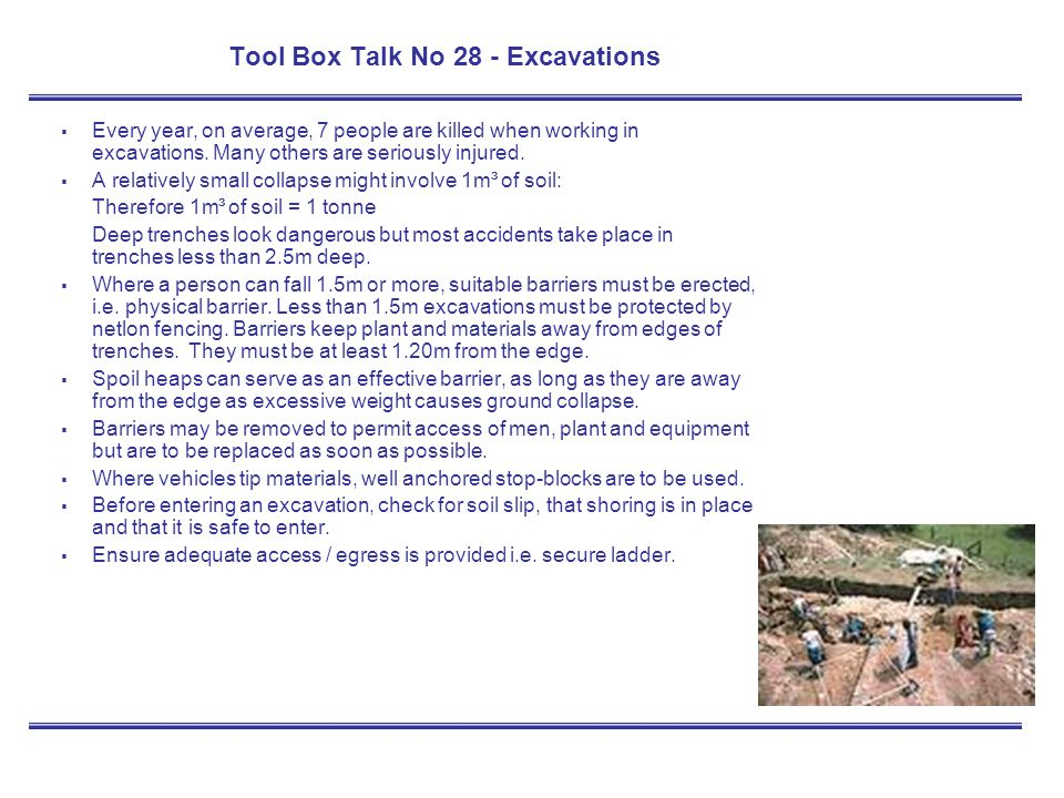 Tool Box Talk No 28 - Excavations Every year, on average, 7 people are killed when working in excavations. Many others are seriously injured. A relati