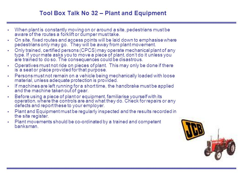Tool Box Talk No 32 – Plant and Equipment When plant is constantly moving on or around a site, pedestrians must be aware of the routes a forklift or d