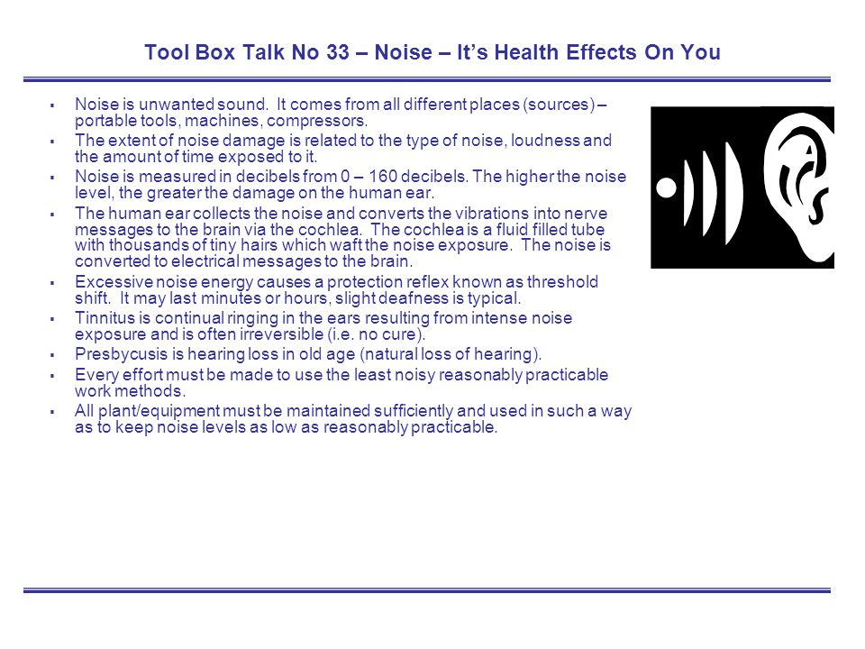 Tool Box Talk No 33 – Noise – Its Health Effects On You Noise is unwanted sound. It comes from all different places (sources) – portable tools, machin