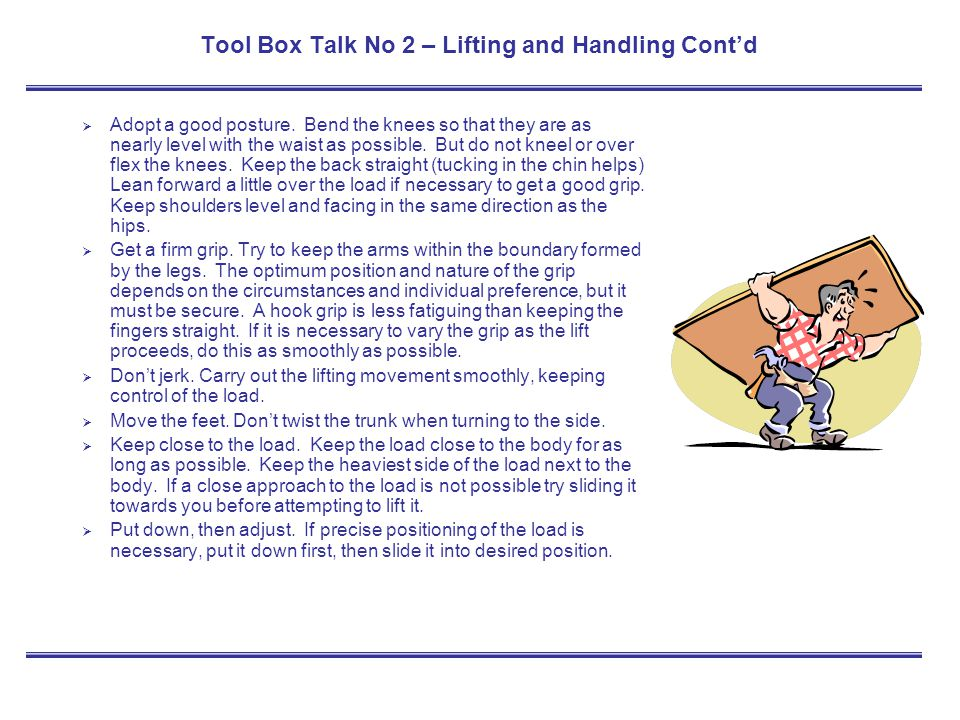 Tool Box Talk No 2 – Lifting and Handling Contd Adopt a good posture. Bend the knees so that they are as nearly level with the waist as possible. But