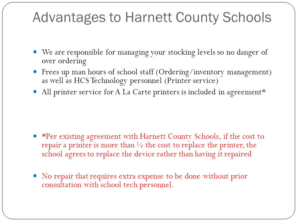 Advantages to Harnett County Schools We are responsible for managing your stocking levels so no danger of over ordering Frees up man hours of school staff (Ordering/inventory management) as well as HCS Technology personnel (Printer service) All printer service for A La Carte printers is included in agreement* *Per existing agreement with Harnett County Schools, if the cost to repair a printer is more than ½ the cost to replace the printer, the school agrees to replace the device rather than having it repaired No repair that requires extra expense to be done without prior consultation with school tech personnel.
