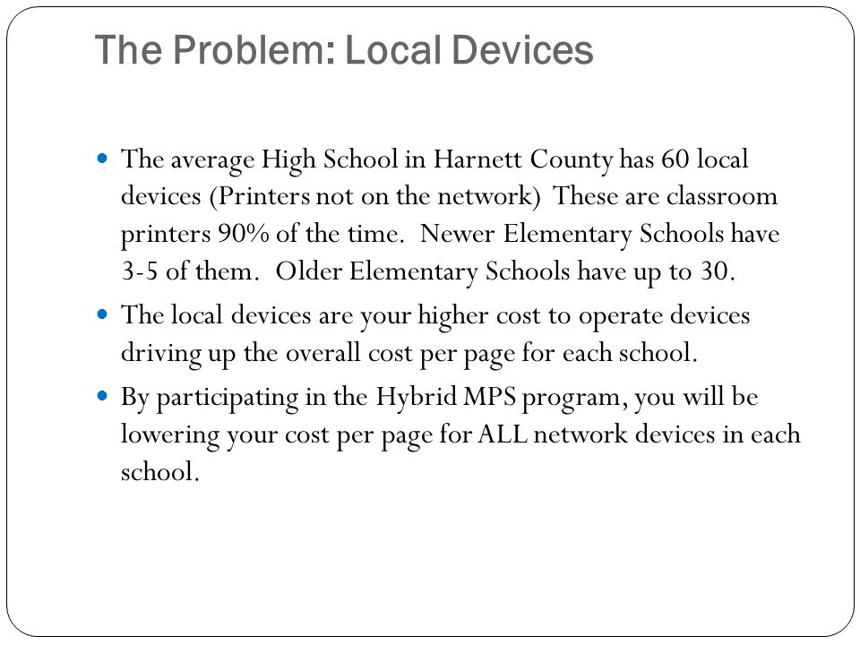 The Problem: Local Devices The average High School in Harnett County has 60 local devices (Printers not on the network) These are classroom printers 90% of the time.