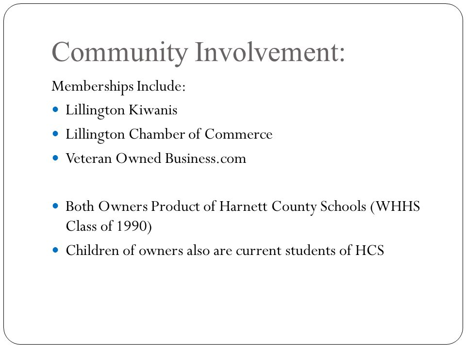 Community Involvement: Memberships Include: Lillington Kiwanis Lillington Chamber of Commerce Veteran Owned Business.com Both Owners Product of Harnett County Schools (WHHS Class of 1990) Children of owners also are current students of HCS