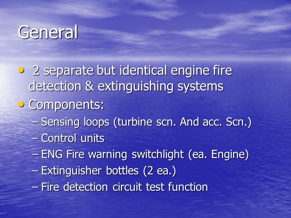 General 2 separate but identical engine fire detection & extinguishing systems 2 separate but identical engine fire detection & extinguishing systems