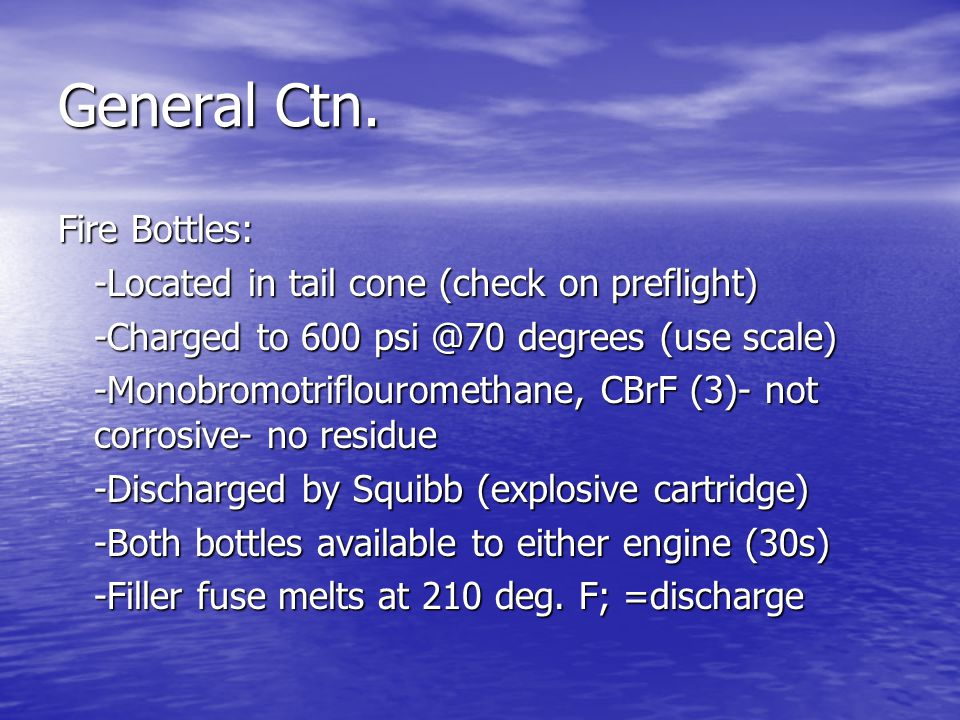 General Ctn. Fire Bottles: -Located in tail cone (check on preflight) -Charged to 600 psi @70 degrees (use scale) -Monobromotriflouromethane, CBrF (3)