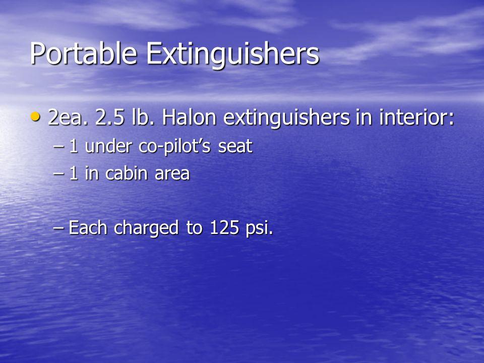 Portable Extinguishers 2ea. 2.5 lb. Halon extinguishers in interior: 2ea. 2.5 lb. Halon extinguishers in interior: –1 under co-pilots seat –1 in cabin
