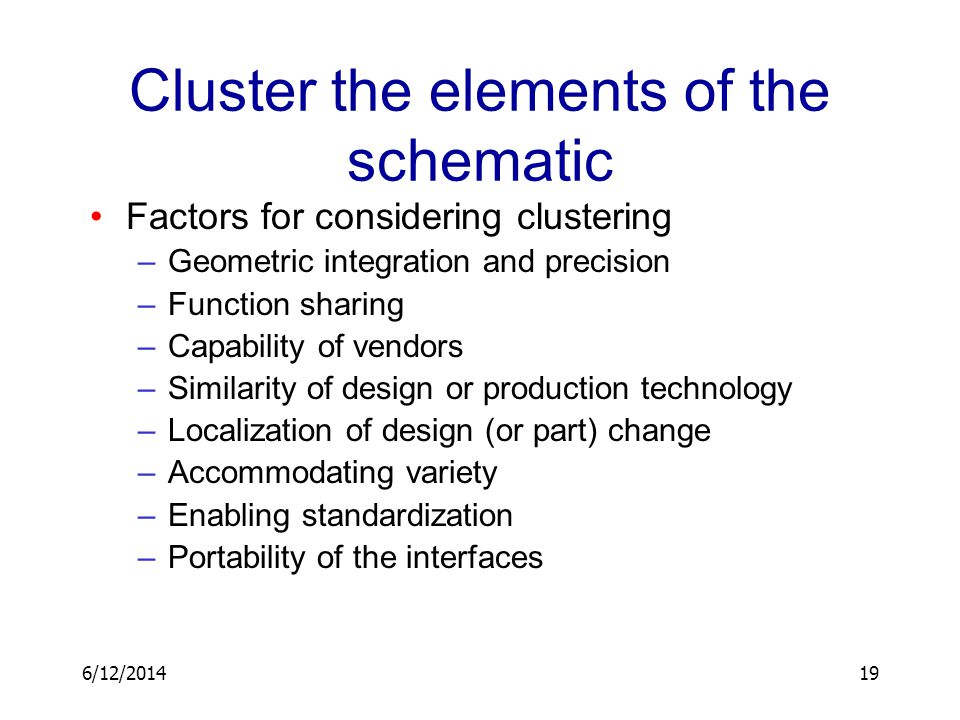 6/12/201419 Cluster the elements of the schematic Factors for considering clustering –Geometric integration and precision –Function sharing –Capabilit