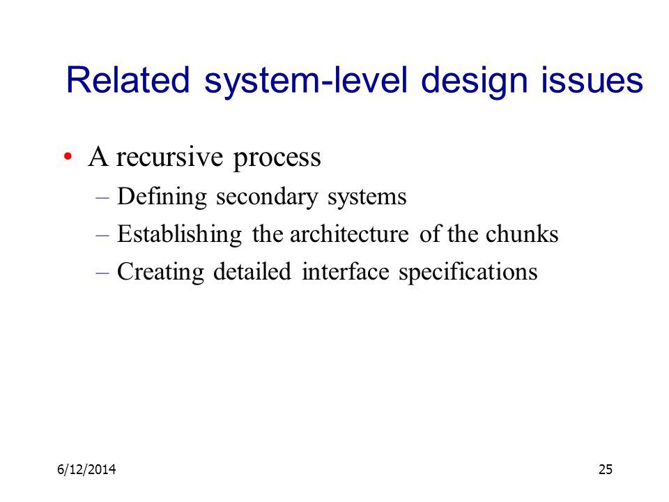 6/12/201425 Related system-level design issues A recursive process –Defining secondary systems –Establishing the architecture of the chunks –Creating