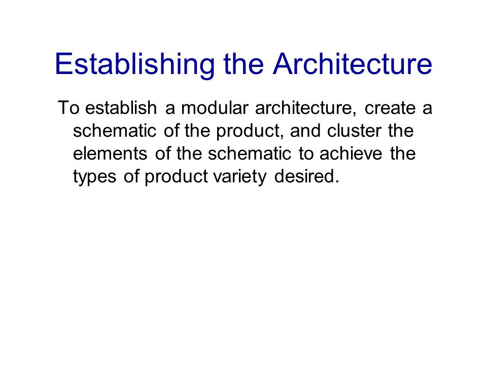 Establishing the Architecture To establish a modular architecture, create a schematic of the product, and cluster the elements of the schematic to ach