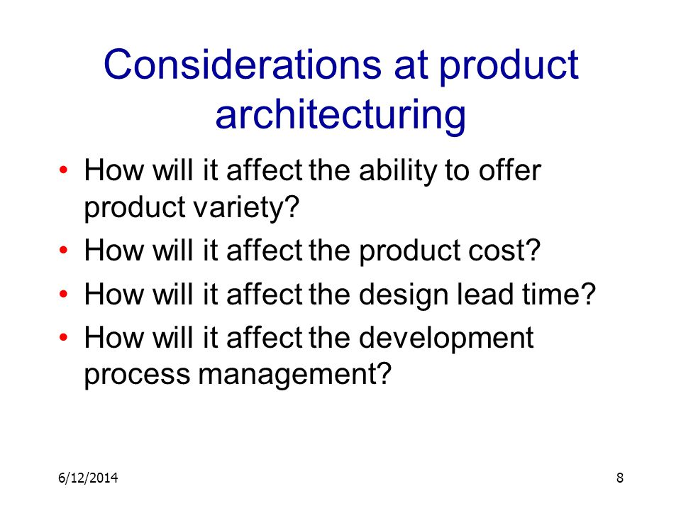 6/12/20148 Considerations at product architecturing How will it affect the ability to offer product variety? How will it affect the product cost? How