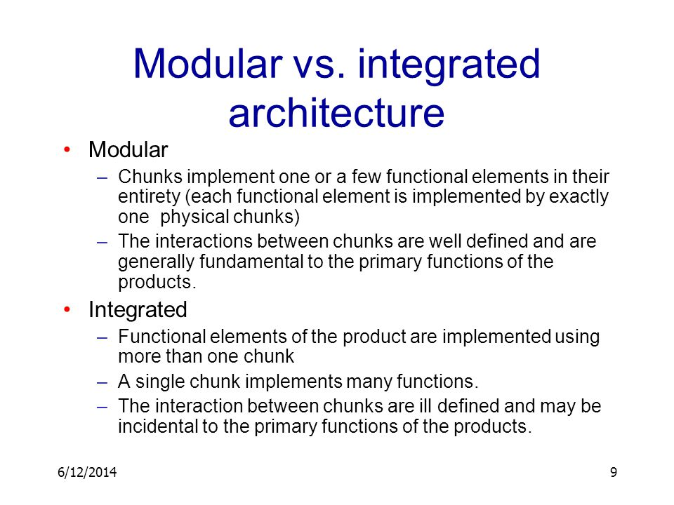6/12/20149 Modular vs. integrated architecture Modular –Chunks implement one or a few functional elements in their entirety (each functional element i