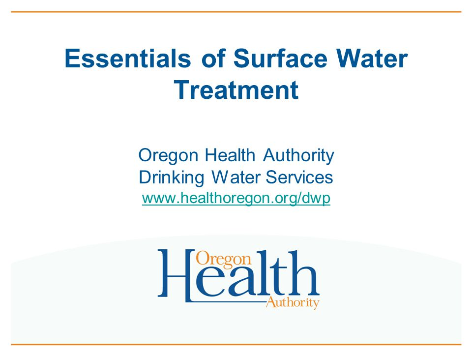 Essentials of Surface Water Treatment Oregon Health Authority Drinking Water Services www.healthoregon.org/dwp