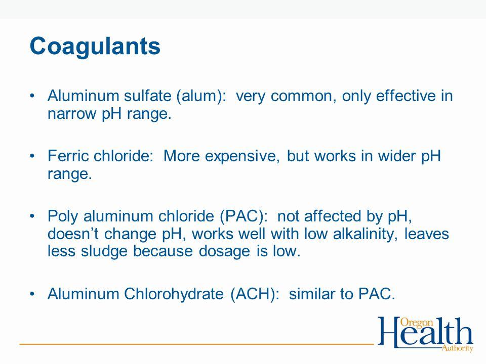 Coagulants Aluminum sulfate (alum): very common, only effective in narrow pH range.