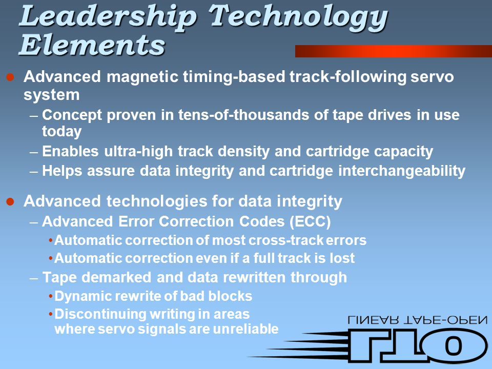 Leadership Technology Elements Advanced magnetic timing-based track-following servo system –Concept proven in tens-of-thousands of tape drives in use today –Enables ultra-high track density and cartridge capacity –Helps assure data integrity and cartridge interchangeability Advanced technologies for data integrity –Advanced Error Correction Codes (ECC) Automatic correction of most cross-track errors Automatic correction even if a full track is lost –Tape demarked and data rewritten through Dynamic rewrite of bad blocks Discontinuing writing in areas where servo signals are unreliable