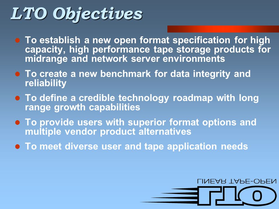 LTO Objectives To establish a new open format specification for high capacity, high performance tape storage products for midrange and network server environments To create a new benchmark for data integrity and reliability To define a credible technology roadmap with long range growth capabilities To provide users with superior format options and multiple vendor product alternatives To meet diverse user and tape application needs