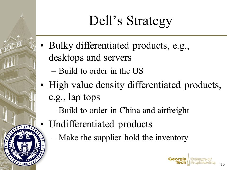 16 Dells Strategy Bulky differentiated products, e.g., desktops and servers –Build to order in the US High value density differentiated products, e.g.