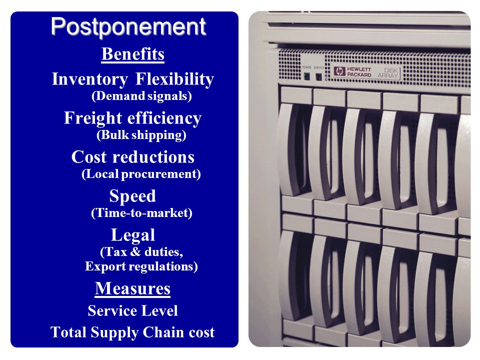 Postponement Benefits Inventory Flexibility (Demand signals) Freight efficiency (Bulk shipping) Cost reductions (Local procurement) Speed (Time-to-mar