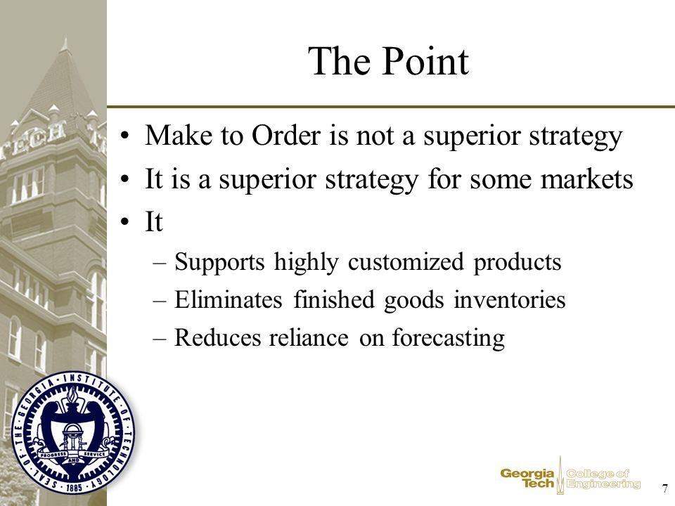 7 The Point Make to Order is not a superior strategy It is a superior strategy for some markets It –Supports highly customized products –Eliminates fi
