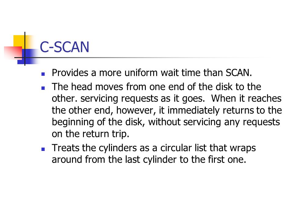 C-SCAN Provides a more uniform wait time than SCAN. The head moves from one end of the disk to the other. servicing requests as it goes. When it reach