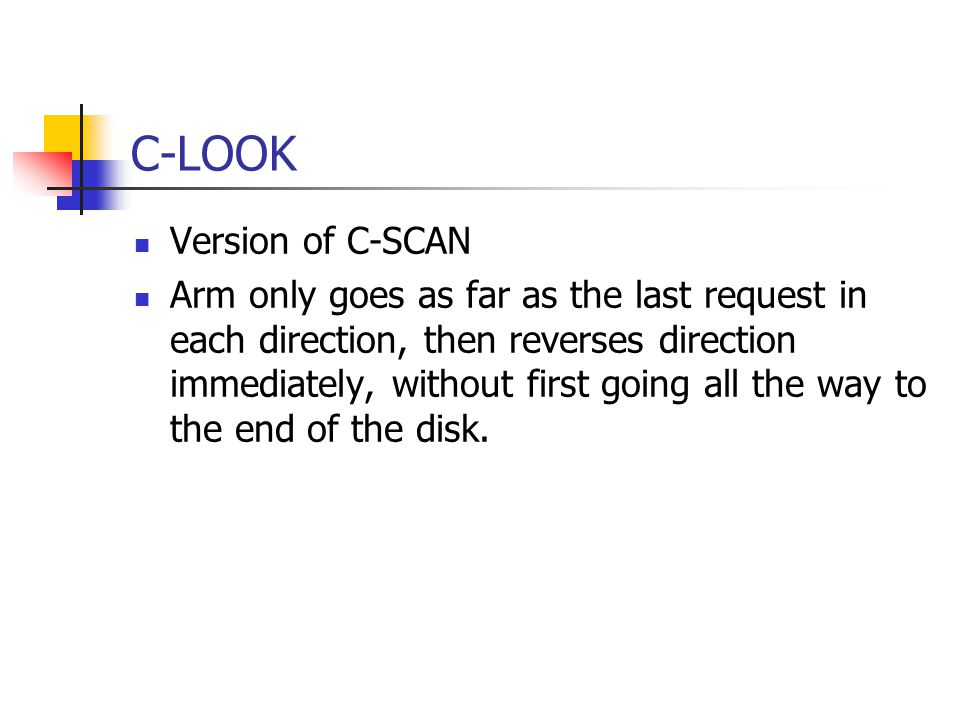 C-LOOK Version of C-SCAN Arm only goes as far as the last request in each direction, then reverses direction immediately, without first going all the way to the end of the disk.