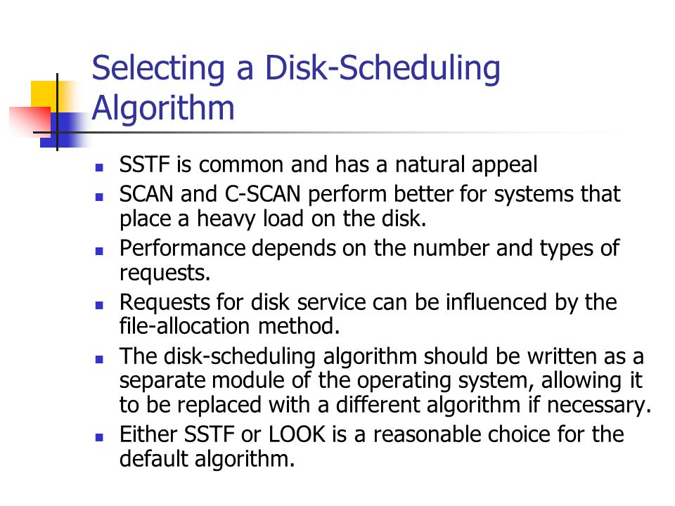 Selecting a Disk-Scheduling Algorithm SSTF is common and has a natural appeal SCAN and C-SCAN perform better for systems that place a heavy load on the disk.