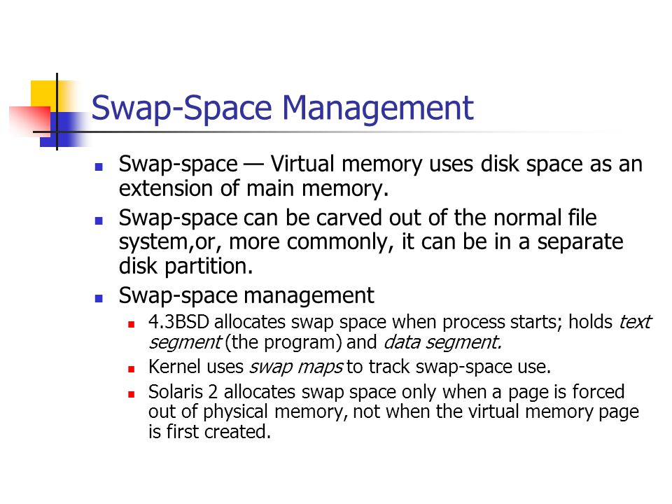 Swap-Space Management Swap-space Virtual memory uses disk space as an extension of main memory.