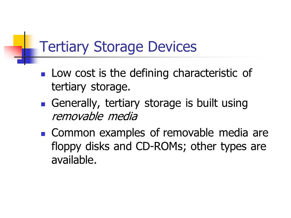 Tertiary Storage Devices Low cost is the defining characteristic of tertiary storage.