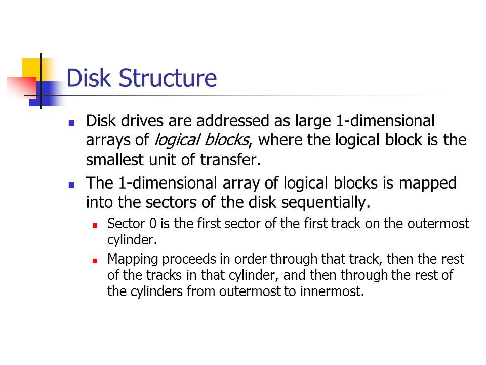 Disk Structure Disk drives are addressed as large 1-dimensional arrays of logical blocks, where the logical block is the smallest unit of transfer. Th