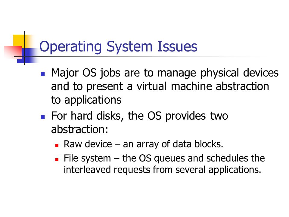 Operating System Issues Major OS jobs are to manage physical devices and to present a virtual machine abstraction to applications For hard disks, the