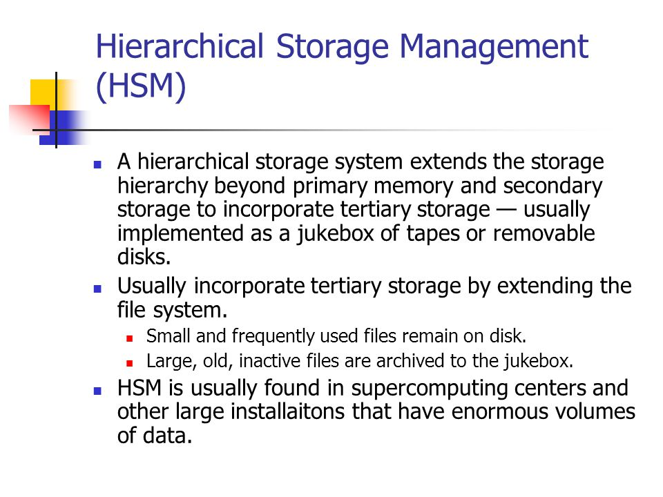 Hierarchical Storage Management (HSM) A hierarchical storage system extends the storage hierarchy beyond primary memory and secondary storage to incorporate tertiary storage usually implemented as a jukebox of tapes or removable disks.