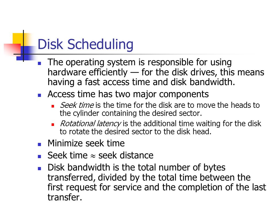 Disk Scheduling The operating system is responsible for using hardware efficiently for the disk drives, this means having a fast access time and disk
