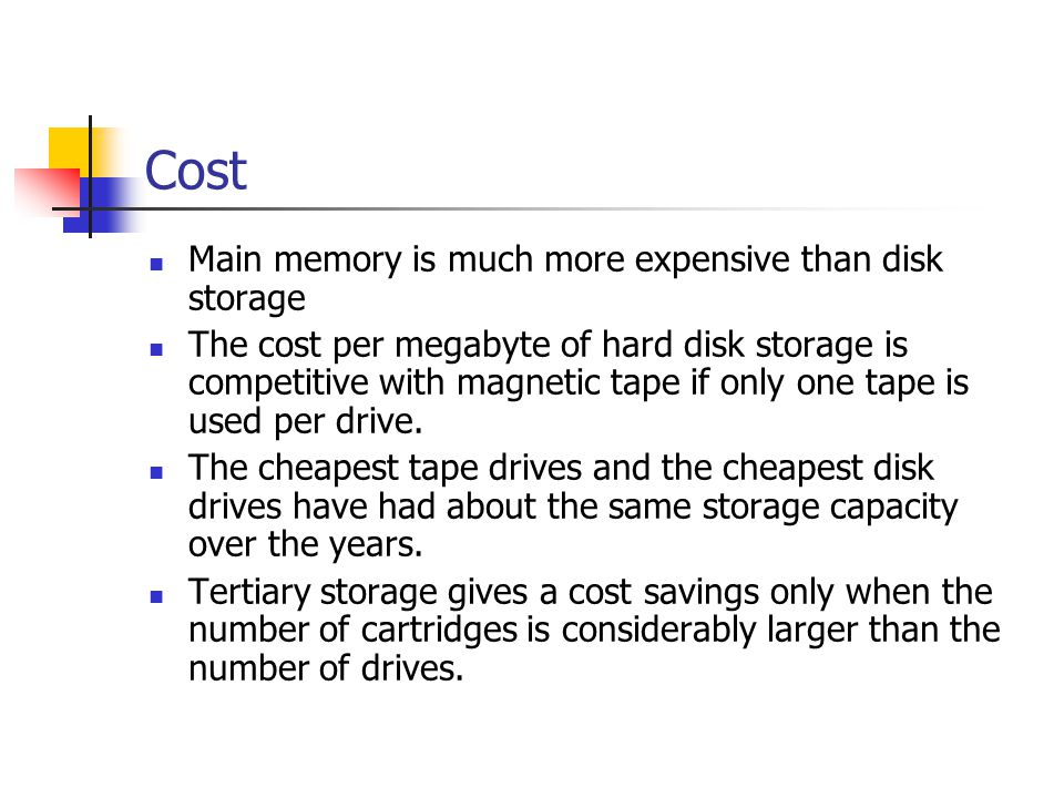 Cost Main memory is much more expensive than disk storage The cost per megabyte of hard disk storage is competitive with magnetic tape if only one tap