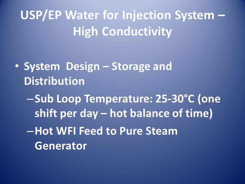 USP/EP Water for Injection System – High Conductivity System Design – Storage and Distribution – Sub Loop Temperature: 25-30°C (one shift per day – hot balance of time) – Hot WFI Feed to Pure Steam Generator