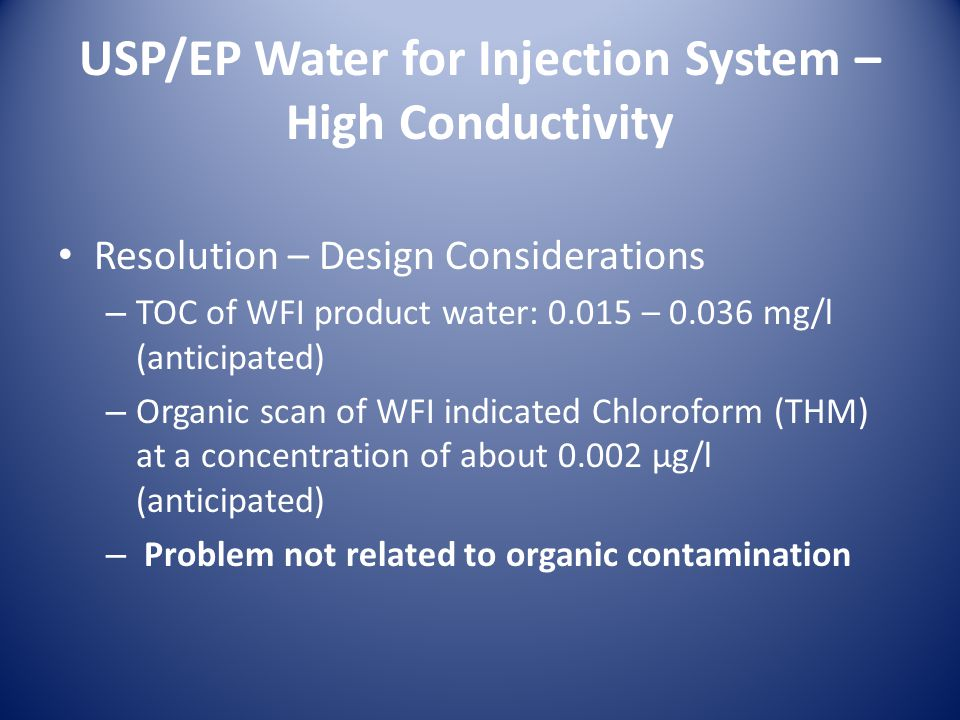 USP/EP Water for Injection System – High Conductivity Resolution – Design Considerations – TOC of WFI product water: 0.015 – 0.036 mg/l (anticipated) – Organic scan of WFI indicated Chloroform (THM) at a concentration of about 0.002 µg/l (anticipated) – Problem not related to organic contamination