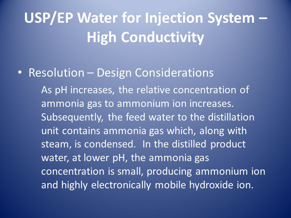 USP/EP Water for Injection System – High Conductivity Resolution – Design Considerations As pH increases, the relative concentration of ammonia gas to ammonium ion increases.